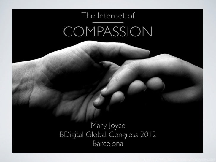 The Internet ofCOMPASSION          Mary JoyceBDigital Global Congress 2012           Barcelona                        imag...