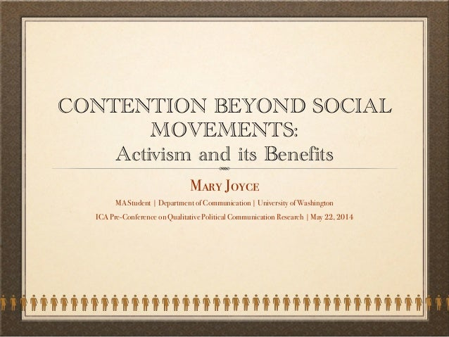 CONTENTION BEYOND SOCIAL MOVEMENTS: Activism and its Benefits Mary Joyce MA Student | Department of Communication | Univer...