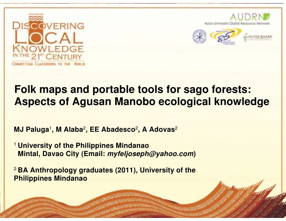 Folk maps and portable tools for sago forests:Aspects of Agusan Manobo ecological knowledgeMJ Paluga1, M Alaba2, EE Abades...