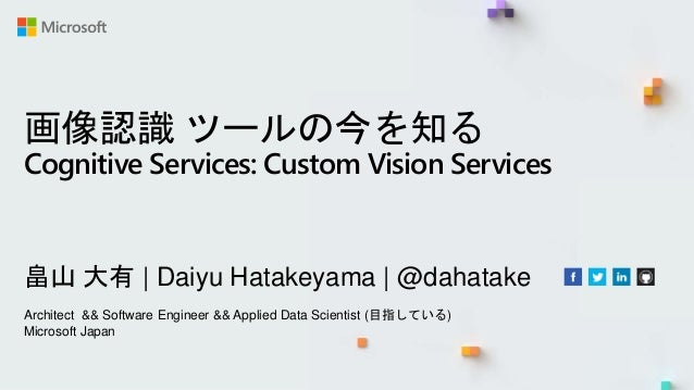 画像認識 ツールの今を知る Cognitive Services: Custom Vision Services 畠山 大有   Daiyu Hatakeyama   @dahatake Architect && Software Engine...