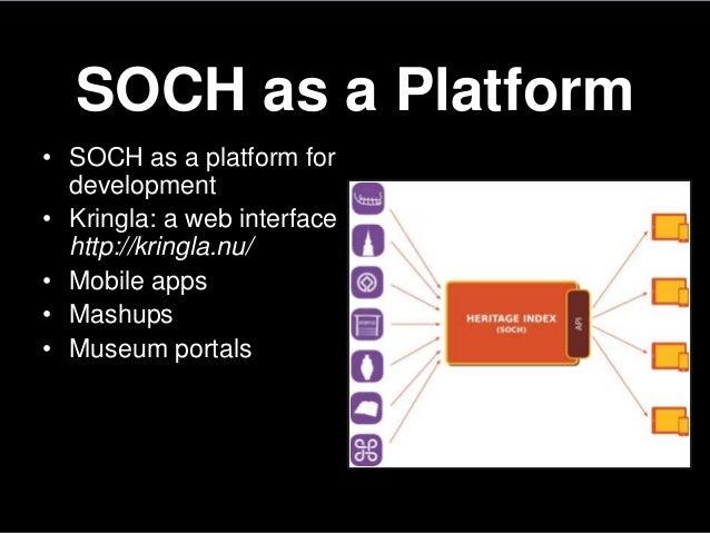 SOCH as a Platform• SOCH as a platform fordevelopment• Kringla: a web interfacehttp://kringla.nu/• Mobile apps• Mashups• M...