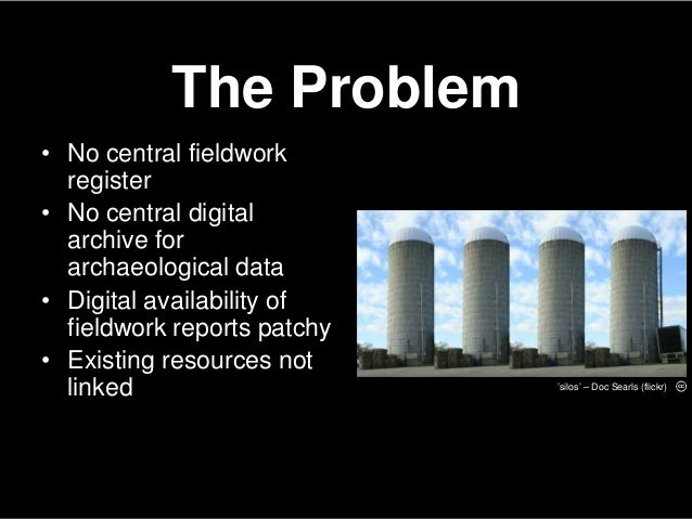 The Problem• No central fieldworkregister• No central digitalarchive forarchaeological data• Digital availability offieldw...
