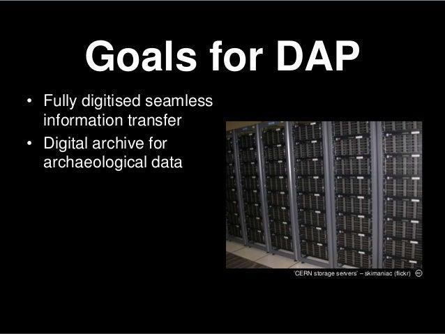 Goals for DAP• Fully digitised seamlessinformation transfer• Digital archive forarchaeological data'CERN storage servers' ...
