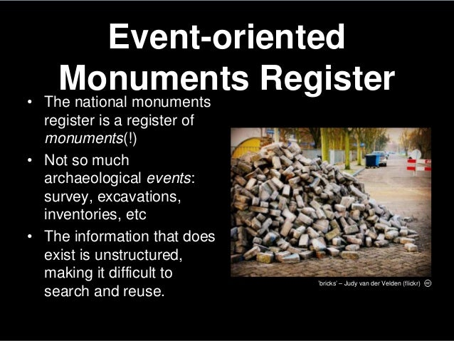 Event-orientedMonuments Register• The national monumentsregister is a register ofmonuments(!)• Not so mucharchaeological e...