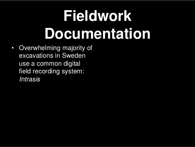 FieldworkDocumentation• Overwhelming majority ofexcavations in Swedenuse a common digitalfield recording system:Intrasis