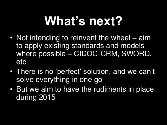 What's next?• Not intending to reinvent the wheel – aimto apply existing standards and modelswhere possible – CIDOC-CRM, S...