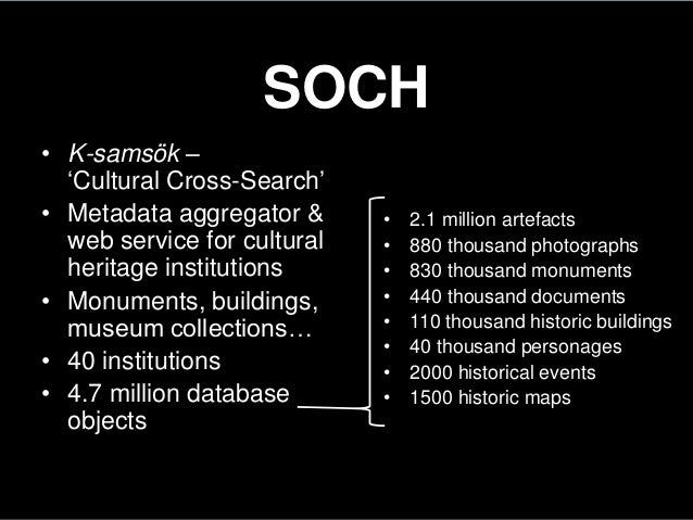 SOCH• K-samsök –'Cultural Cross-Search'• Metadata aggregator &web service for culturalheritage institutions• Monuments, bu...