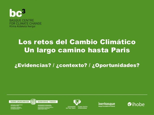 Los retos del Cambio Climático Un largo camino hasta Paris ¿Evidencias? / ¿contexto? / ¿Oportunidades?