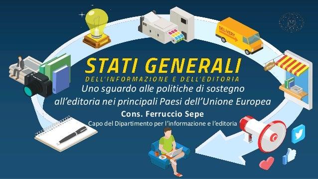 Uno sguardo alle politiche di sostegno all'editoria nei principali Paesi dell'Unione Europea Cons. Ferruccio Sepe Capo del...