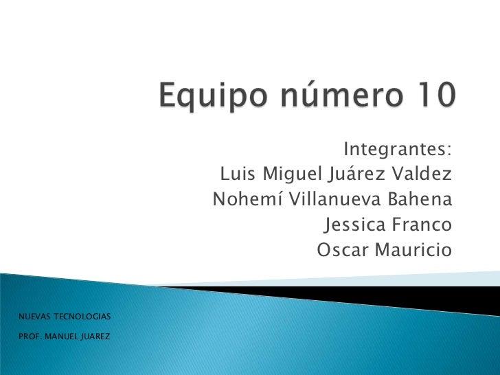 Equipo número 10 <br />Integrantes: <br />Luis Miguel Juárez Valdez<br />Nohemí Villanueva Bahena<br />Jessica Franco<br /...
