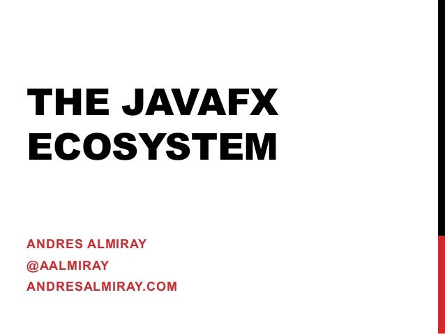 THE JAVAFX ECOSYSTEM ANDRES ALMIRAY @AALMIRAY ANDRESALMIRAY.COM