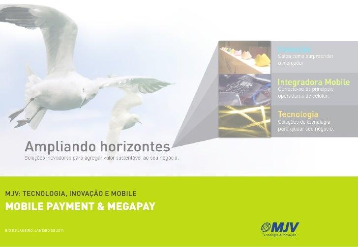 MJV: TECNOLOGIA, INOVAçãO E MObILEmobile payment & megapayRIO dE JANEIRO, JANEIRO dE 2011