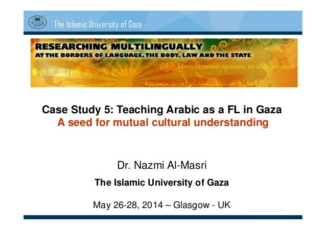 The Islamic University of Gaza Case Study 5: Teaching Arabic as a FL in Gaza A seed for mutual cultural understanding Dr. ...