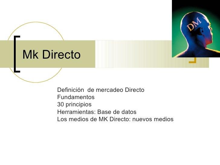 Mk Directo Definición  de mercadeo Directo Fundamentos 30 principios Herramientas: Base de datos Los medios de MK Directo:...