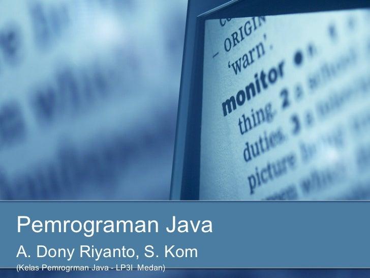 Pemrograman JavaA. Dony Riyanto, S. Kom(Kelas Pemrogrman Java - LP3I Medan)