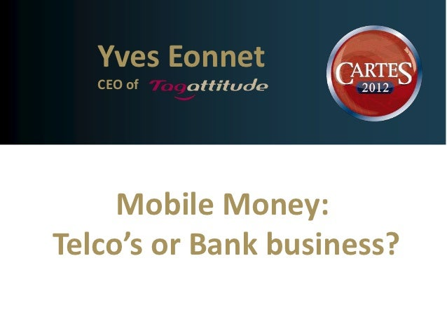 Yves Eonnet   CEO of     Mobile Money:Telco's or Bank business?