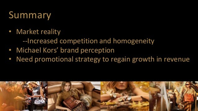 Summary • Market reality --Increased competition and homogeneity • Michael Kors' brand perception • Need promotional strat...