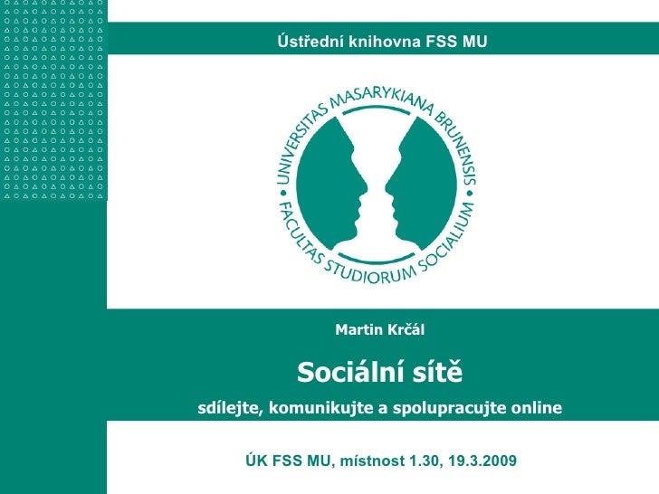 ÚK FSS MU, místnost 1.30, 19.3.2009 Martin Krčál Sociální sítě sdílejte, komunikujte a spolupracujte online