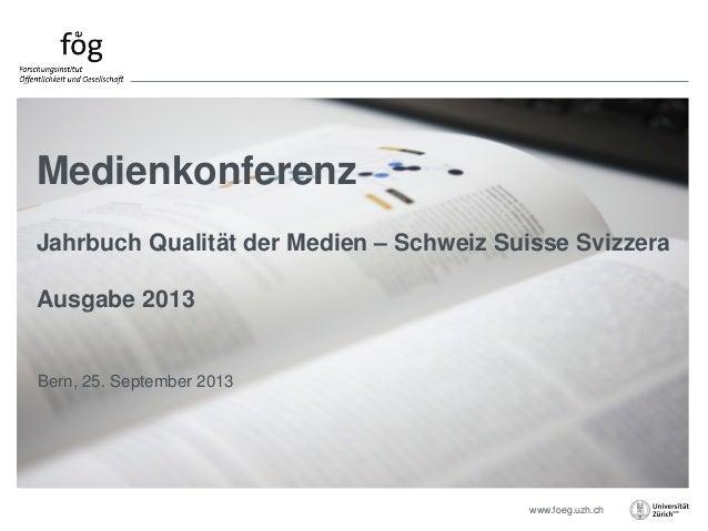 www.foeg.uzh.ch Bern, 25. September 2013 Medienkonferenz Jahrbuch Qualität der Medien – Schweiz Suisse Svizzera Ausgabe 20...