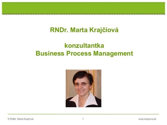 © RNDr. Marta Krajčíová 1 www.krajciova.sk RNDr. Marta Krajčíová konzultantka Business Process Management