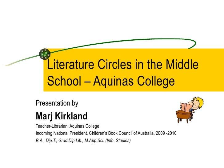 Literature Circles in the Middle School – Aquinas College Presentation by Marj Kirkland  Teacher-Librarian, Aquinas Colleg...
