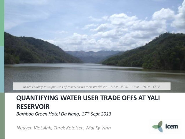 QUANTIFYING WATER USER TRADE OFFS AT YALI RESERVOIR Bamboo Green Hotel Da Nang, 17th Sept 2013 Nguyen Viet Anh, Tarek Kete...