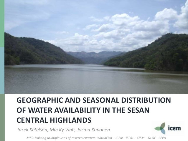 GEOGRAPHIC AND SEASONAL DISTRIBUTIONOF WATER AVAILABILITY IN THE SESANCENTRAL HIGHLANDSTarek Ketelsen, Mai Ky Vinh, Jorma ...