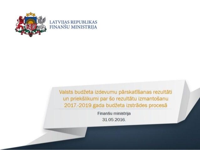 Valsts budžeta izdevumu pārskatīšanas rezultāti un priekšlikumi par šo rezultātu izmantošanu 2017.-2019. gada budžeta izst...