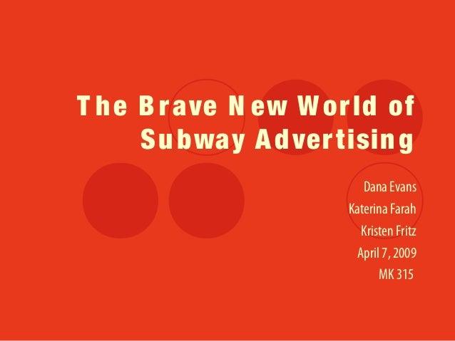 T he B rave N ew W orld of Subway Advertising Dana Evans Katerina Farah Kristen Fritz April 7, 2009 MK 315