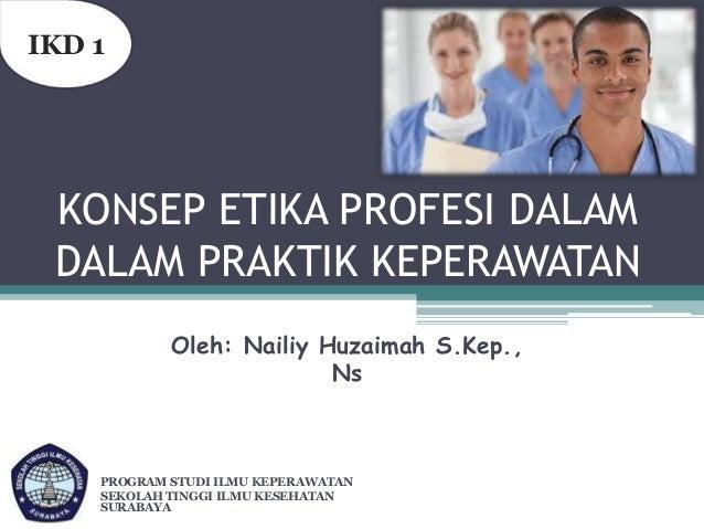 IKD 1  KONSEP ETIKA PROFESI DALAM DALAM PRAKTIK KEPERAWATAN Oleh: Nailiy Huzaimah S.Kep., Ns  PROGRAM STUDI ILMU KEPERAWAT...