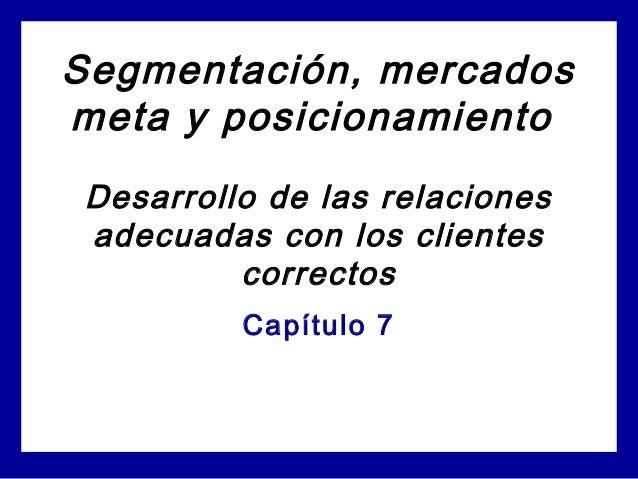 Segmentación, mercados meta y posicionamiento Desarrollo de las relaciones adecuadas con los clientes correctos Capítulo 7