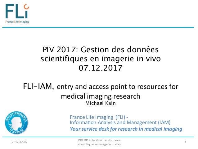 PIV 2017: Gestion des données scientifiques en imagerie in vivo 07.12.2017  FLI-IAM, entry  and  access  point  ...