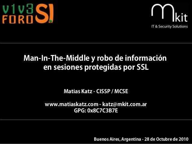 Man-In-The-Middle y robo de información en sesiones protegidas por SSL Matias Katz - CISSP / MCSE www.matiaskatz.com - kat...