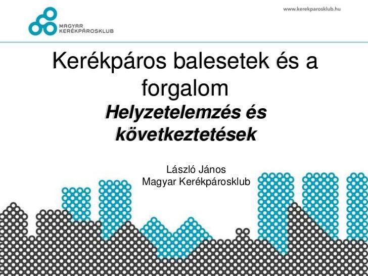 Kerékpáros balesetek és a forgalomHelyzetelemzés és következtetések<br />László János<br />Magyar Kerékpárosklub<br />