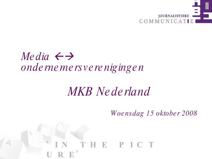 ' I N  T H E  P I C T U R E' Media    ondernemersverenigingen  MKB Nederland Woensdag 15 oktober 2008