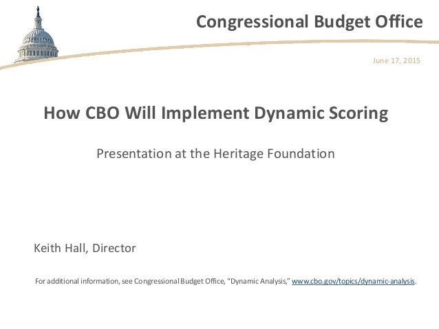 Congressional Budget Office How CBO Will Implement Dynamic Scoring Presentation at the Heritage Foundation June 17, 2015 K...