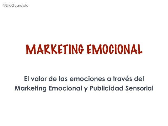 MARKETING EMOCIONAL @EliaGuardiola El valor de las emociones a través del Marketing Emocional y Publicidad Sensorial