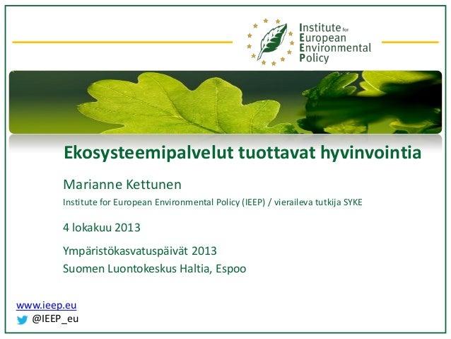 Ekosysteemipalvelut tuottavat hyvinvointia Marianne Kettunen Institute for European Environmental Policy (IEEP) / vieraile...