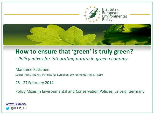 How to ensure that 'green' is truly green? - Policy mixes for integrating nature in green economy Marianne Kettunen Senior...
