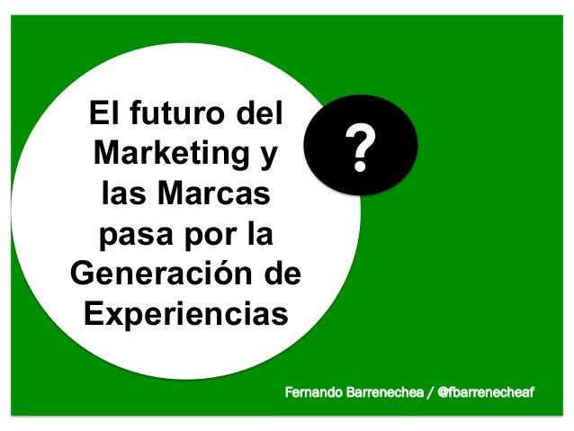 El futuro del Marketing y        ?  las Marcas pasa por laGeneración deExperiencias            Fernando Barrenechea / @fba...