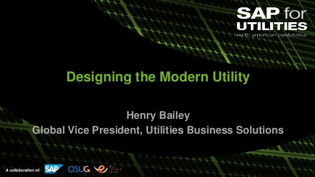 A collaboration of: Designing the Modern Utility Henry Bailey Global Vice President, Utilities Business Solutions