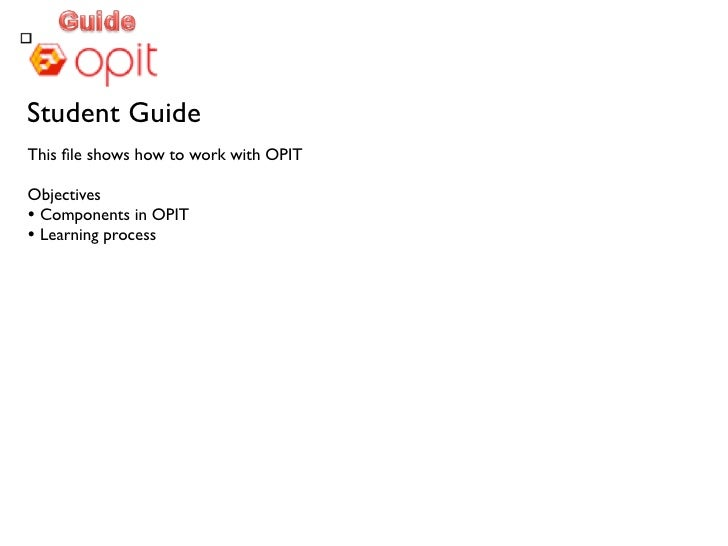 Student Guide This file shows how to work with OPIT  Objectives • Components in OPIT • Learning process