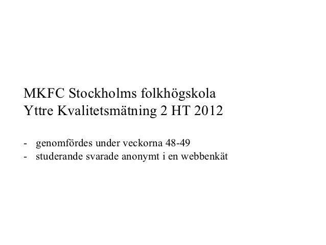 MKFC Stockholms folkhögskolaYttre Kvalitetsmätning 2 HT 2012- genomfördes under veckorna 48-49- studerande svarade anony...