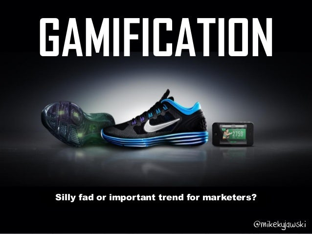 GAMIFICATION Silly fad or important trend for marketers? @mikekujawski