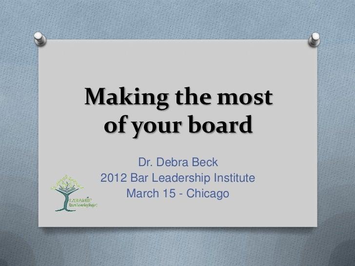 Making the most of your board       Dr. Debra Beck 2012 Bar Leadership Institute     March 15 - Chicago