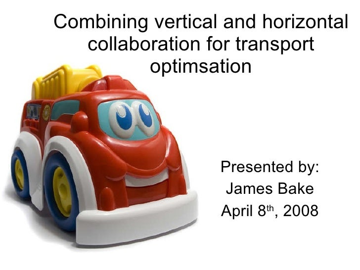 Combining vertical and horizontal collaboration for transport optimsation Presented by: James Bake April 8 th , 2008
