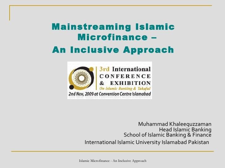 Mainstreaming Islamic Microfinance –  An Inclusive Approach Muhammad Khaleequzzaman Head Islamic Banking School of Islamic...