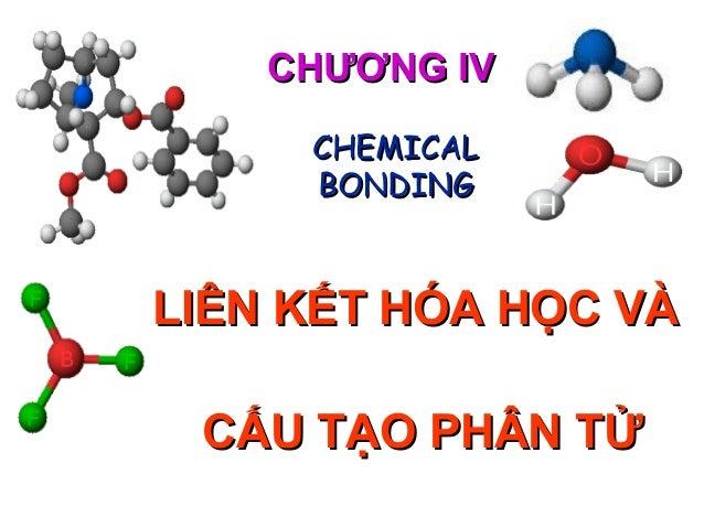 CHƯƠNG IVCHƯƠNG IV LIÊN KẾT HÓA HỌC VÀLIÊN KẾT HÓA HỌC VÀ CẤU TẠO PHÂN TỬCẤU TẠO PHÂN TỬ CHEMICALCHEMICAL BONDINGBONDING