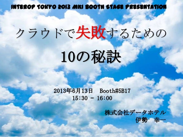 Interop Tokyo 2013 MKI Booth Stage Presentationクラウドで失敗するための10の秘訣2013年6月13日 Booth#5B1715:30 – 16:00株式会社データホテル伊勢 幸一