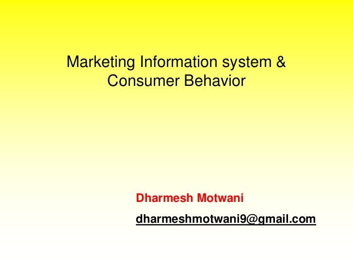Marketing Information system &     Consumer Behavior         Dharmesh Motwani         dharmeshmotwani9@gmail.com